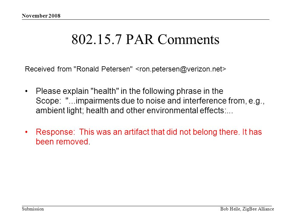 Submission November 2008 Bob Heile, ZigBee Alliance 802.15.7 PAR Comments Received from Ronald Petersen Please explain health in the following phrase in the Scope: ...impairments due to noise and interference from, e.g., ambient light; health and other environmental effects:...