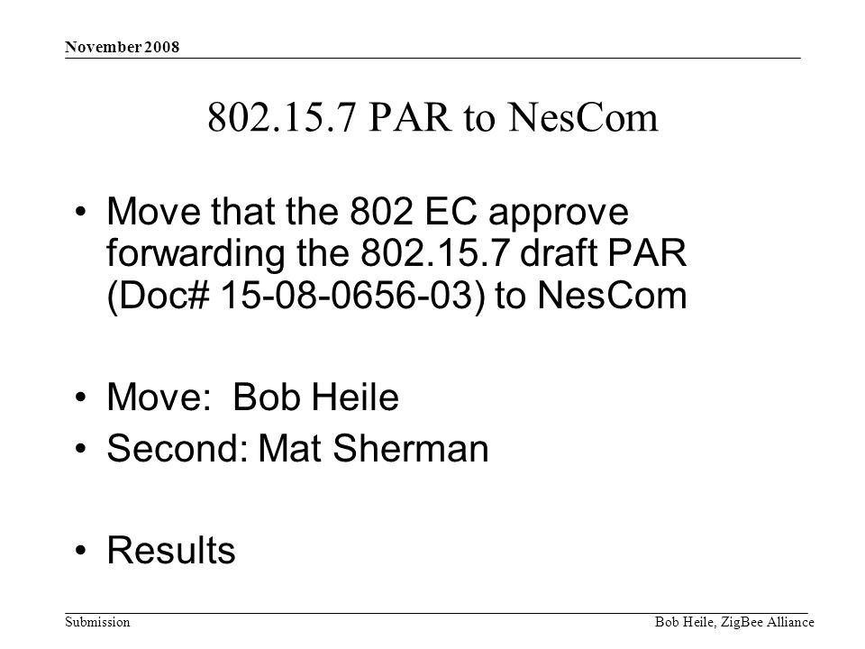 Submission November 2008 Bob Heile, ZigBee Alliance 802.15.7 PAR to NesCom Move that the 802 EC approve forwarding the 802.15.7 draft PAR (Doc# 15-08-0656-03) to NesCom Move: Bob Heile Second: Mat Sherman Results