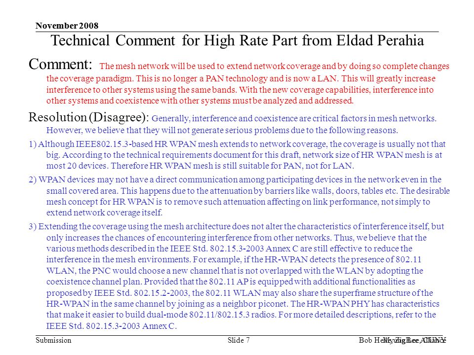 Submission November 2008 Bob Heile, ZigBee Alliance November 2008 Myung Lee, CUNYSlide 7 Technical Comment for High Rate Part from Eldad Perahia Comment: The mesh network will be used to extend network coverage and by doing so complete changes the coverage paradigm.