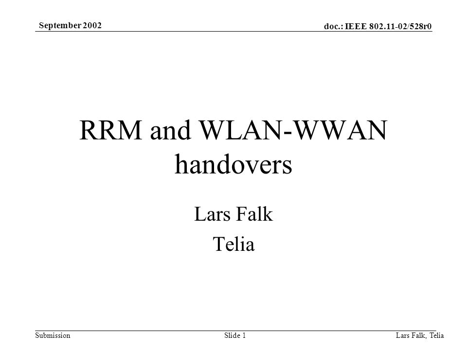 doc.: IEEE 802.11-02/528r0 Submission September 2002 Lars Falk, Telia Slide 1 RRM and WLAN-WWAN handovers Lars Falk Telia