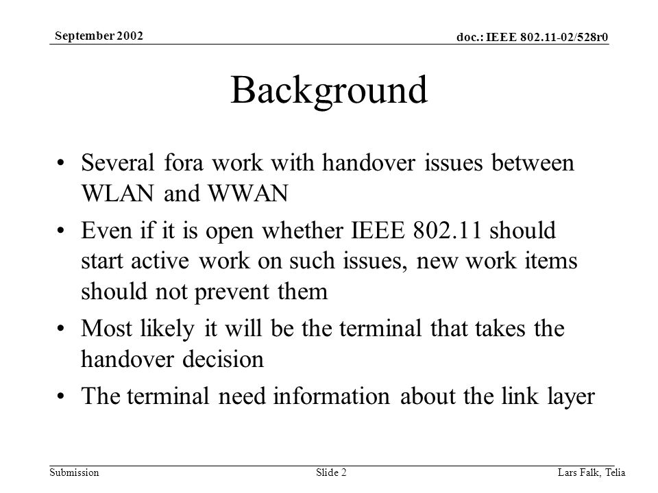 doc.: IEEE 802.11-02/528r0 Submission September 2002 Lars Falk, Telia Slide 2 Background Several fora work with handover issues between WLAN and WWAN Even if it is open whether IEEE 802.11 should start active work on such issues, new work items should not prevent them Most likely it will be the terminal that takes the handover decision The terminal need information about the link layer