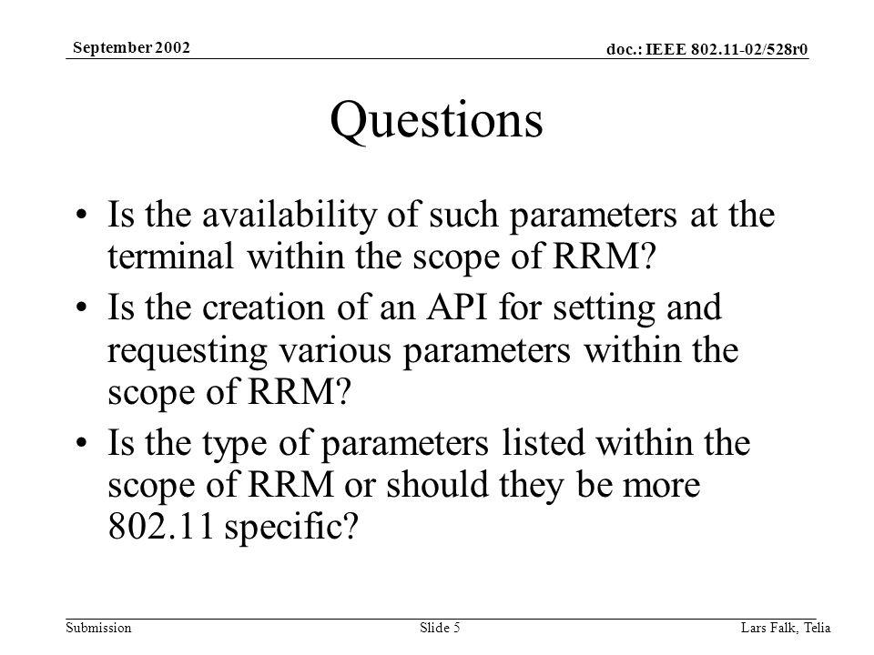 doc.: IEEE 802.11-02/528r0 Submission September 2002 Lars Falk, Telia Slide 5 Questions Is the availability of such parameters at the terminal within the scope of RRM.