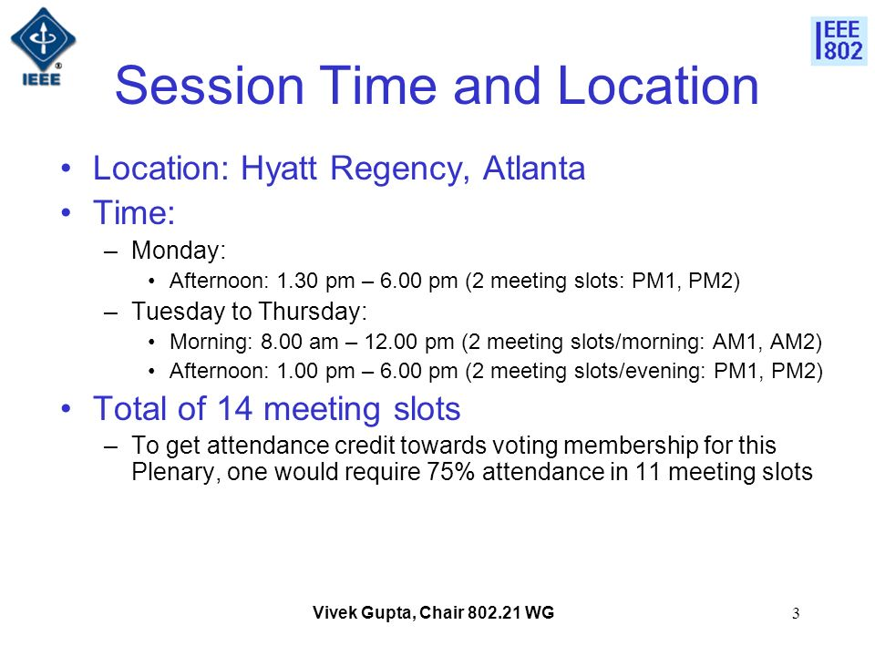Vivek Gupta, Chair 802.21 WG3 Session Time and Location Location: Hyatt Regency, Atlanta Time: –Monday: Afternoon: 1.30 pm – 6.00 pm (2 meeting slots: PM1, PM2) –Tuesday to Thursday: Morning: 8.00 am – 12.00 pm (2 meeting slots/morning: AM1, AM2) Afternoon: 1.00 pm – 6.00 pm (2 meeting slots/evening: PM1, PM2) Total of 14 meeting slots –To get attendance credit towards voting membership for this Plenary, one would require 75% attendance in 11 meeting slots