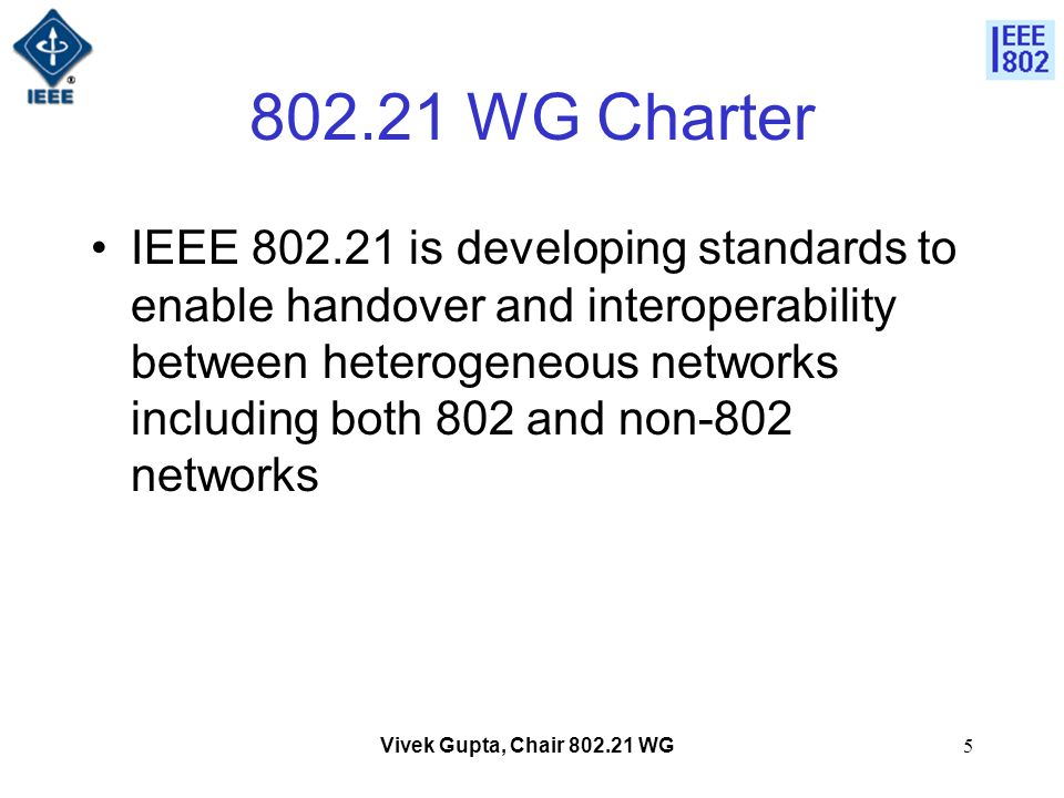 Vivek Gupta, Chair 802.21 WG5 802.21 WG Charter IEEE 802.21 is developing standards to enable handover and interoperability between heterogeneous networks including both 802 and non-802 networks