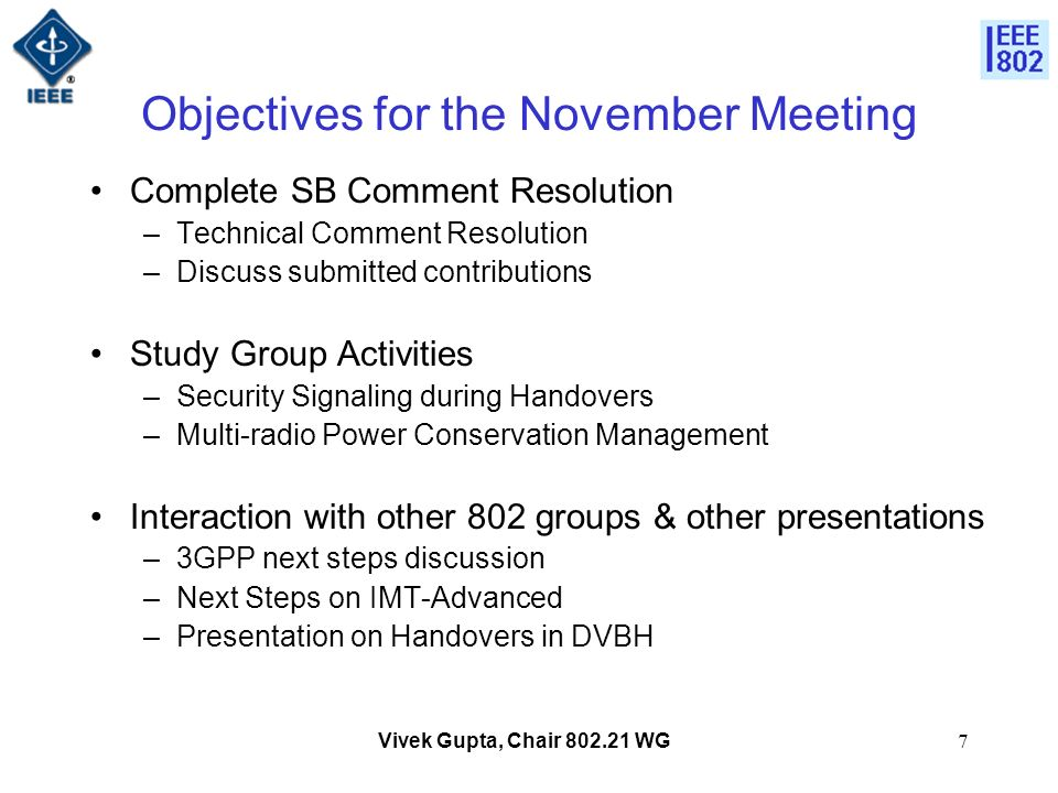 Vivek Gupta, Chair 802.21 WG7 Objectives for the November Meeting Complete SB Comment Resolution –Technical Comment Resolution –Discuss submitted contributions Study Group Activities –Security Signaling during Handovers –Multi-radio Power Conservation Management Interaction with other 802 groups & other presentations –3GPP next steps discussion –Next Steps on IMT-Advanced –Presentation on Handovers in DVBH