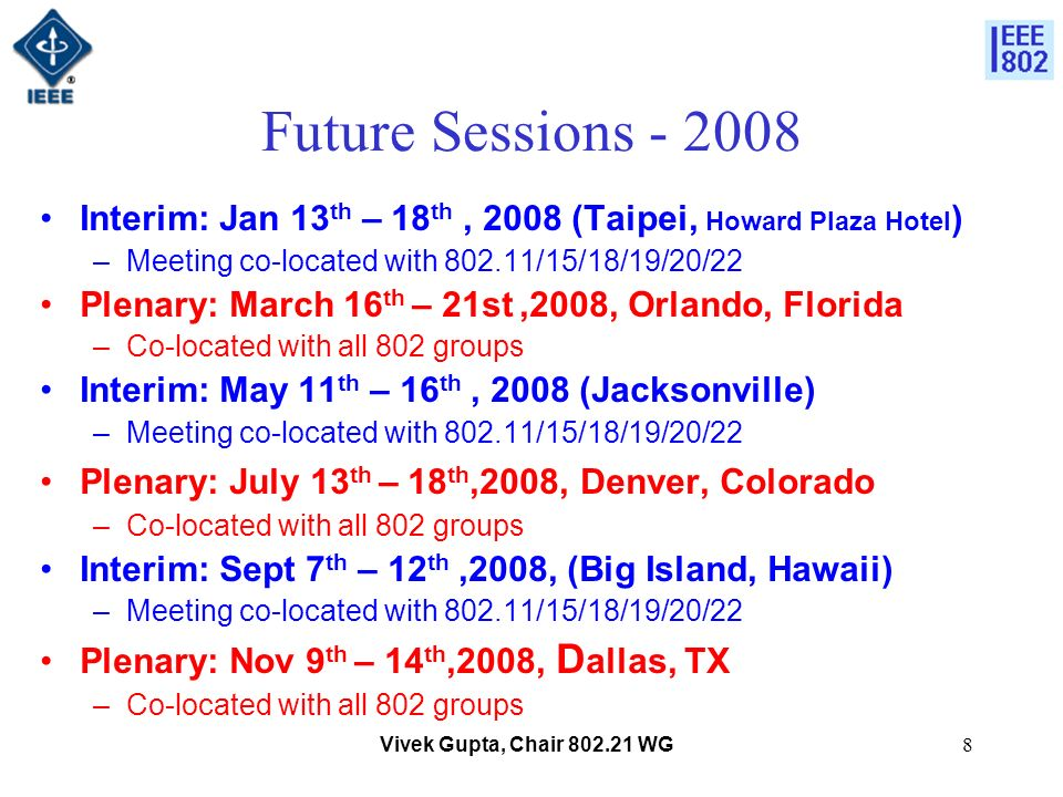 Vivek Gupta, Chair 802.21 WG8 Future Sessions - 2008 Interim: Jan 13 th – 18 th, 2008 (Taipei, Howard Plaza Hotel ) –Meeting co-located with 802.11/15/18/19/20/22 Plenary: March 16 th – 21st,2008, Orlando, Florida –Co-located with all 802 groups Interim: May 11 th – 16 th, 2008 (Jacksonville) –Meeting co-located with 802.11/15/18/19/20/22 Plenary: July 13 th – 18 th,2008, Denver, Colorado –Co-located with all 802 groups Interim: Sept 7 th – 12 th,2008, (Big Island, Hawaii) –Meeting co-located with 802.11/15/18/19/20/22 Plenary: Nov 9 th – 14 th,2008, D allas, TX –Co-located with all 802 groups