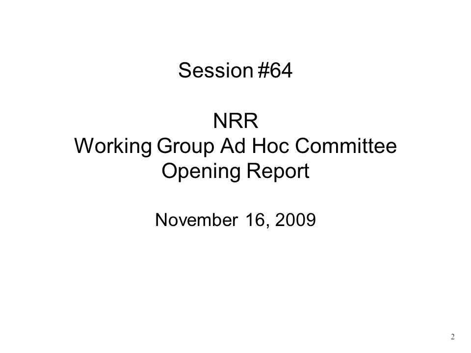 2 Session #64 NRR Working Group Ad Hoc Committee Opening Report November 16, 2009