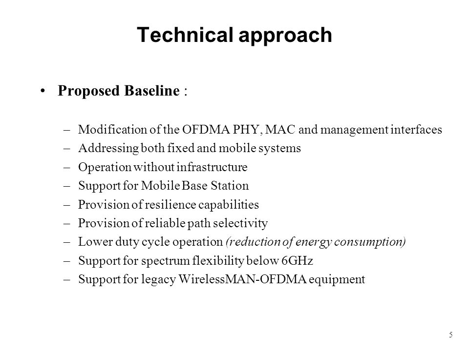 5 Technical approach Proposed Baseline : –Modification of the OFDMA PHY, MAC and management interfaces –Addressing both fixed and mobile systems –Oper