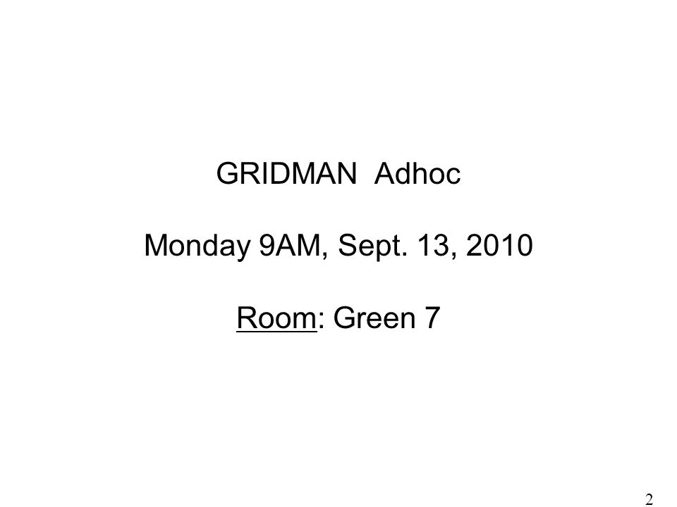 GRIDMAN Adhoc Monday 9AM, Sept. 13, 2010 Room: Green 7 2