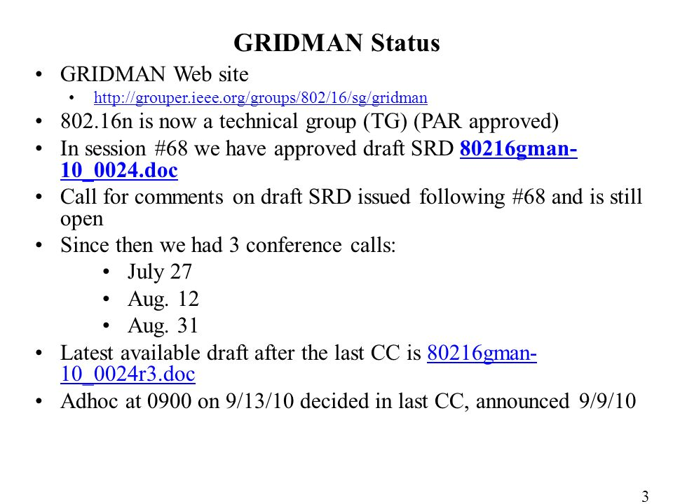 GRIDMAN Web site http://grouper.ieee.org/groups/802/16/sg/gridman 802.16n is now a technical group (TG) (PAR approved) In session #68 we have approved draft SRD 80216gman- 10_0024.doc80216gman- 10_0024.doc Call for comments on draft SRD issued following #68 and is still open Since then we had 3 conference calls: July 27 Aug.