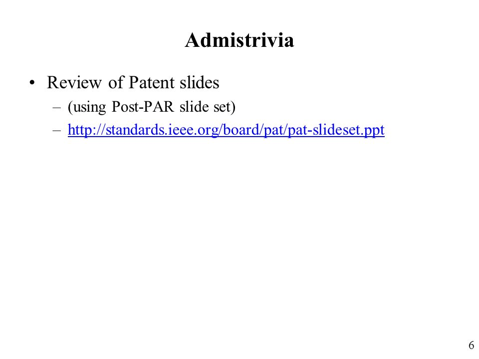 Admistrivia Review of Patent slides –(using Post-PAR slide set) –http://standards.ieee.org/board/pat/pat-slideset.ppthttp://standards.ieee.org/board/pat/pat-slideset.ppt 6