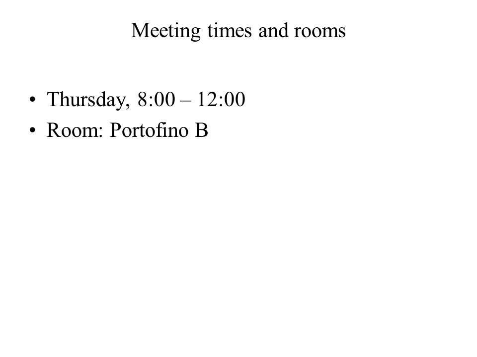 Meeting times and rooms Thursday, 8:00 – 12:00 Room: Portofino B