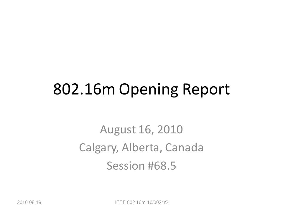 802.16m Opening Report August 16, 2010 Calgary, Alberta, Canada Session #68.5 2010-08-19IEEE 802.16m-10/0024r2