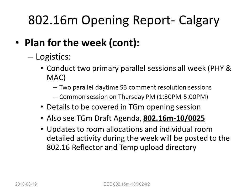 802.16m Opening Report- Calgary Plan for the week (cont): – Logistics: Conduct two primary parallel sessions all week (PHY & MAC) – Two parallel daytime SB comment resolution sessions – Common session on Thursday PM (1:30PM-5:00PM) Details to be covered in TGm opening session Also see TGm Draft Agenda, 802.16m-10/0025 Updates to room allocations and individual room detailed activity during the week will be posted to the 802.16 Reflector and Temp upload directory 2010-08-19IEEE 802.16m-10/0024r2