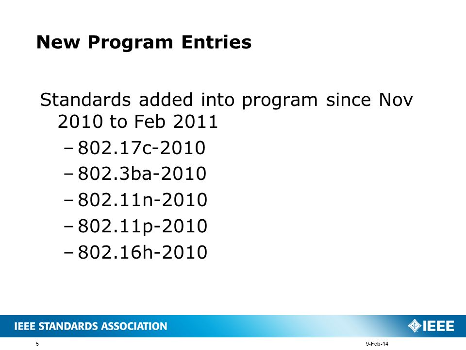 New Program Entries Standards added into program since Nov 2010 to Feb 2011 –802.17c-2010 –802.3ba-2010 –802.11n-2010 –802.11p-2010 –802.16h-2010 9-Fe