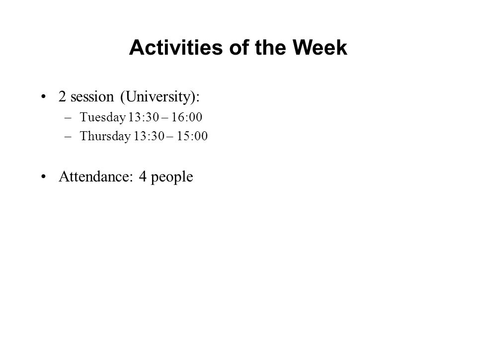 Activities of the Week 2 session (University): –Tuesday 13:30 – 16:00 –Thursday 13:30 – 15:00 Attendance: 4 people