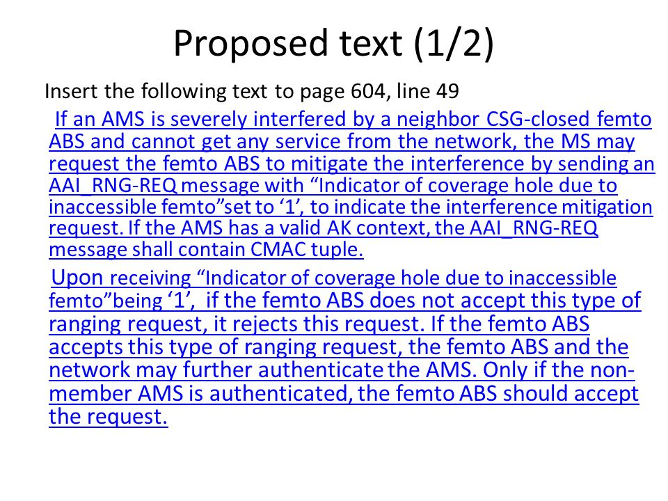 Proposed text (1/2) Insert the following text to page 604, line 49 If an AMS is severely interfered by a neighbor CSG-closed femto ABS and cannot get any service from the network, the MS may request the femto ABS to mitigate the interference by sending an AAI_RNG-REQ message with Indicator of coverage hole due to inaccessible femtoset to 1, to indicate the interference mitigation request.