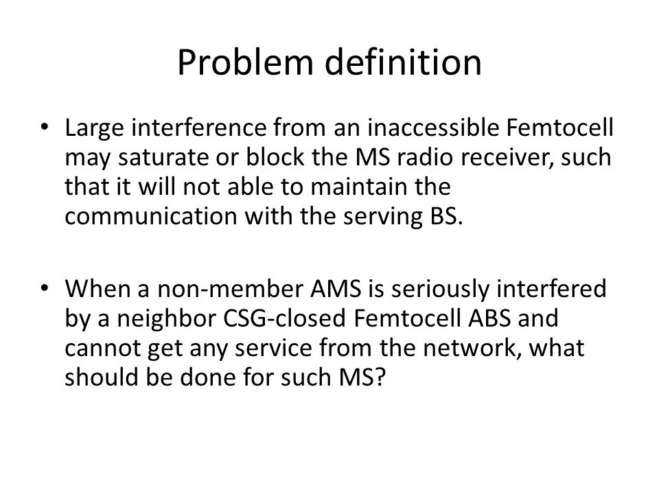 Problem definition Large interference from an inaccessible Femtocell may saturate or block the MS radio receiver, such that it will not able to maintain the communication with the serving BS.
