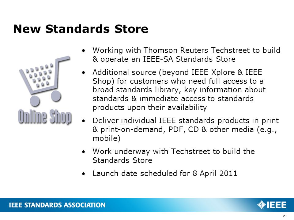 New Standards Store Working with Thomson Reuters Techstreet to build & operate an IEEE-SA Standards Store Additional source (beyond IEEE Xplore & IEEE Shop) for customers who need full access to a broad standards library, key information about standards & immediate access to standards products upon their availability Deliver individual IEEE standards products in print & print-on-demand, PDF, CD & other media (e.g., mobile) Work underway with Techstreet to build the Standards Store Launch date scheduled for 8 April