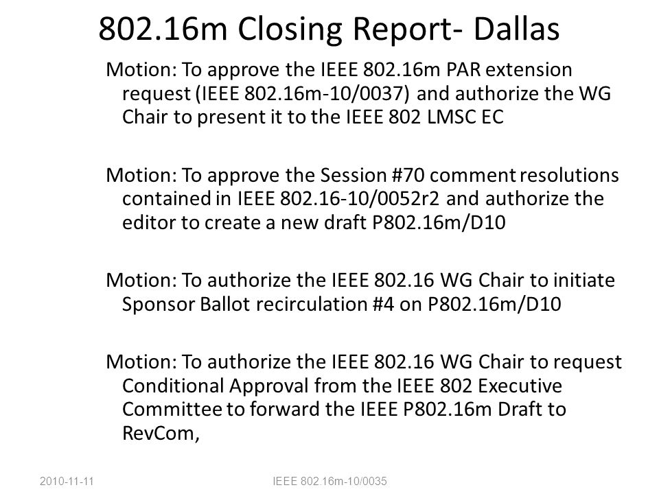 802.16m Closing Report- Dallas Motion: To approve the IEEE 802.16m PAR extension request (IEEE 802.16m-10/0037) and authorize the WG Chair to present it to the IEEE 802 LMSC EC Motion: To approve the Session #70 comment resolutions contained in IEEE 802.16-10/0052r2 and authorize the editor to create a new draft P802.16m/D10 Motion: To authorize the IEEE 802.16 WG Chair to initiate Sponsor Ballot recirculation #4 on P802.16m/D10 Motion: To authorize the IEEE 802.16 WG Chair to request Conditional Approval from the IEEE 802 Executive Committee to forward the IEEE P802.16m Draft to RevCom, 2010-11-11IEEE 802.16m-10/0035