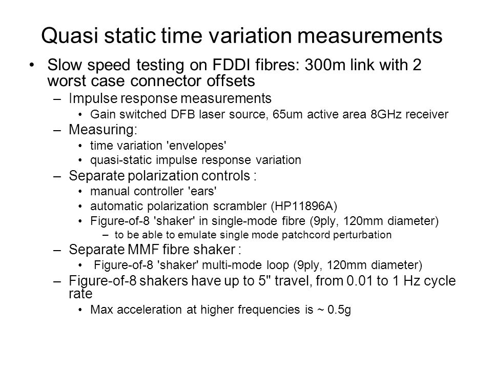 Quasi static time variation measurements Slow speed testing on FDDI fibres: 300m link with 2 worst case connector offsets –Impulse response measurements Gain switched DFB laser source, 65um active area 8GHz receiver –Measuring: time variation envelopes quasi-static impulse response variation –Separate polarization controls : manual controller ears automatic polarization scrambler (HP11896A) Figure-of-8 shaker in single-mode fibre (9ply, 120mm diameter) –to be able to emulate single mode patchcord perturbation –Separate MMF fibre shaker : Figure-of-8 shaker multi-mode loop (9ply, 120mm diameter) –Figure-of-8 shakers have up to 5 travel, from 0.01 to 1 Hz cycle rate Max acceleration at higher frequencies is ~ 0.5g