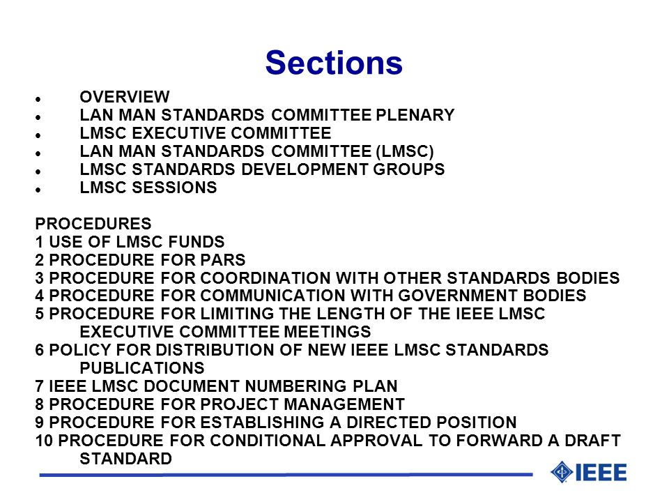 Sections l OVERVIEW l LAN MAN STANDARDS COMMITTEE PLENARY l LMSC EXECUTIVE COMMITTEE l LAN MAN STANDARDS COMMITTEE (LMSC) l LMSC STANDARDS DEVELOPMENT GROUPS l LMSC SESSIONS PROCEDURES 1 USE OF LMSC FUNDS 2 PROCEDURE FOR PARS 3 PROCEDURE FOR COORDINATION WITH OTHER STANDARDS BODIES 4 PROCEDURE FOR COMMUNICATION WITH GOVERNMENT BODIES 5 PROCEDURE FOR LIMITING THE LENGTH OF THE IEEE LMSC EXECUTIVE COMMITTEE MEETINGS 6 POLICY FOR DISTRIBUTION OF NEW IEEE LMSC STANDARDS PUBLICATIONS 7 IEEE LMSC DOCUMENT NUMBERING PLAN 8 PROCEDURE FOR PROJECT MANAGEMENT 9 PROCEDURE FOR ESTABLISHING A DIRECTED POSITION 10 PROCEDURE FOR CONDITIONAL APPROVAL TO FORWARD A DRAFT STANDARD