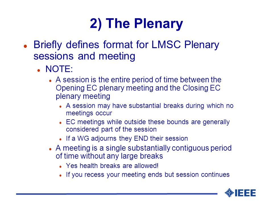 2) The Plenary l Briefly defines format for LMSC Plenary sessions and meeting l NOTE: l A session is the entire period of time between the Opening EC plenary meeting and the Closing EC plenary meeting l A session may have substantial breaks during which no meetings occur l EC meetings while outside these bounds are generally considered part of the session l If a WG adjourns they END their session l A meeting is a single substantially contiguous period of time without any large breaks l Yes health breaks are allowed.