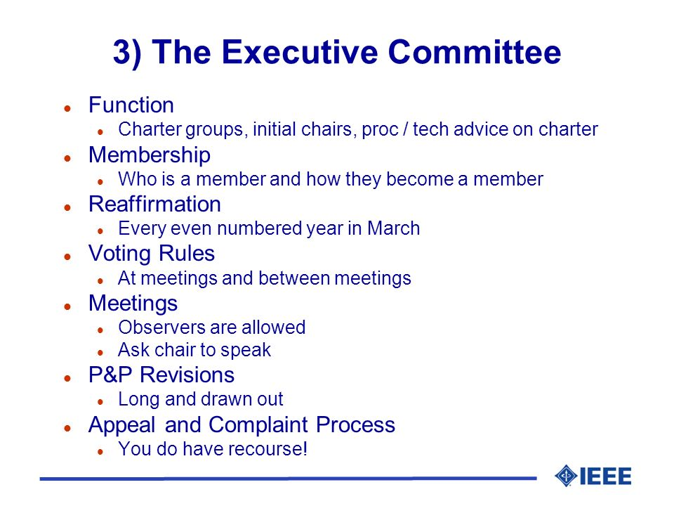 3) The Executive Committee l Function l Charter groups, initial chairs, proc / tech advice on charter l Membership l Who is a member and how they become a member l Reaffirmation l Every even numbered year in March l Voting Rules l At meetings and between meetings l Meetings l Observers are allowed l Ask chair to speak l P&P Revisions l Long and drawn out l Appeal and Complaint Process l You do have recourse!