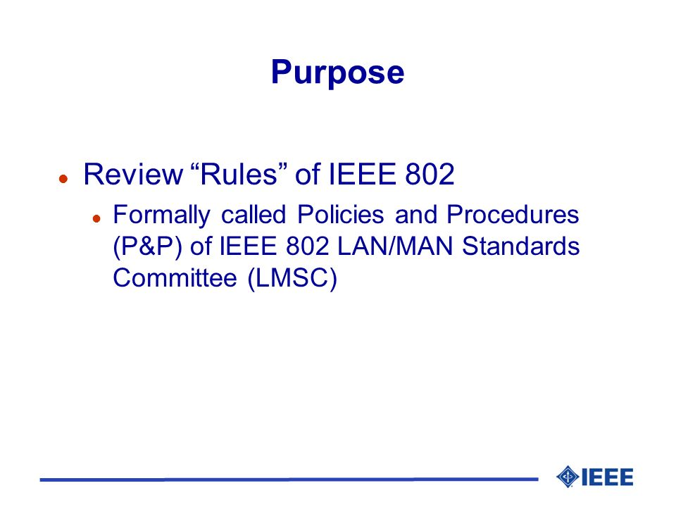Purpose l Review Rules of IEEE 802 l Formally called Policies and Procedures (P&P) of IEEE 802 LAN/MAN Standards Committee (LMSC)