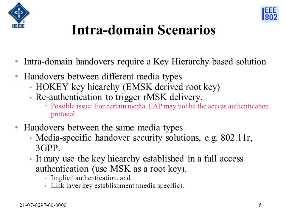 Intra-domain Scenarios Intra-domain handovers require a Key Hierarchy based solution Handovers between different media types HOKEY key hiearchy (EMSK derived root key) Re-authentication to trigger rMSK delivery.