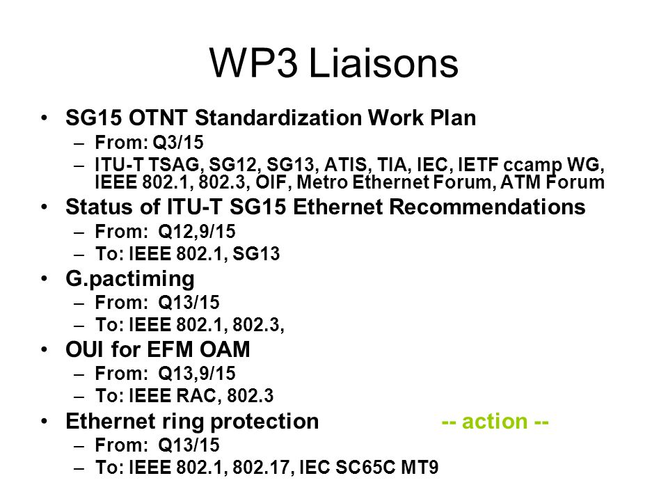 WP3 Liaisons SG15 OTNT Standardization Work Plan –From: Q3/15 –ITU-T TSAG, SG12, SG13, ATIS, TIA, IEC, IETF ccamp WG, IEEE 802.1, 802.3, OIF, Metro Ethernet Forum, ATM Forum Status of ITU-T SG15 Ethernet Recommendations –From: Q12,9/15 –To: IEEE 802.1, SG13 G.pactiming –From: Q13/15 –To: IEEE 802.1, 802.3, OUI for EFM OAM –From: Q13,9/15 –To: IEEE RAC, 802.3 Ethernet ring protection-- action -- –From: Q13/15 –To: IEEE 802.1, 802.17, IEC SC65C MT9