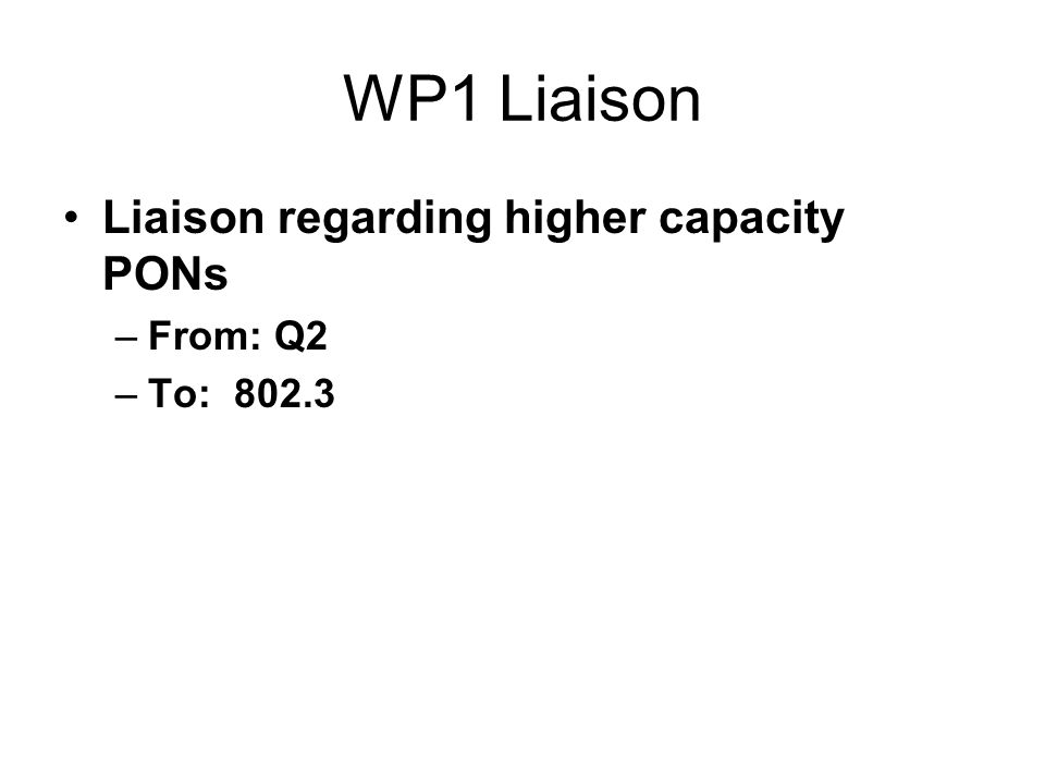 WP1 Liaison Liaison regarding higher capacity PONs –From: Q2 –To: 802.3