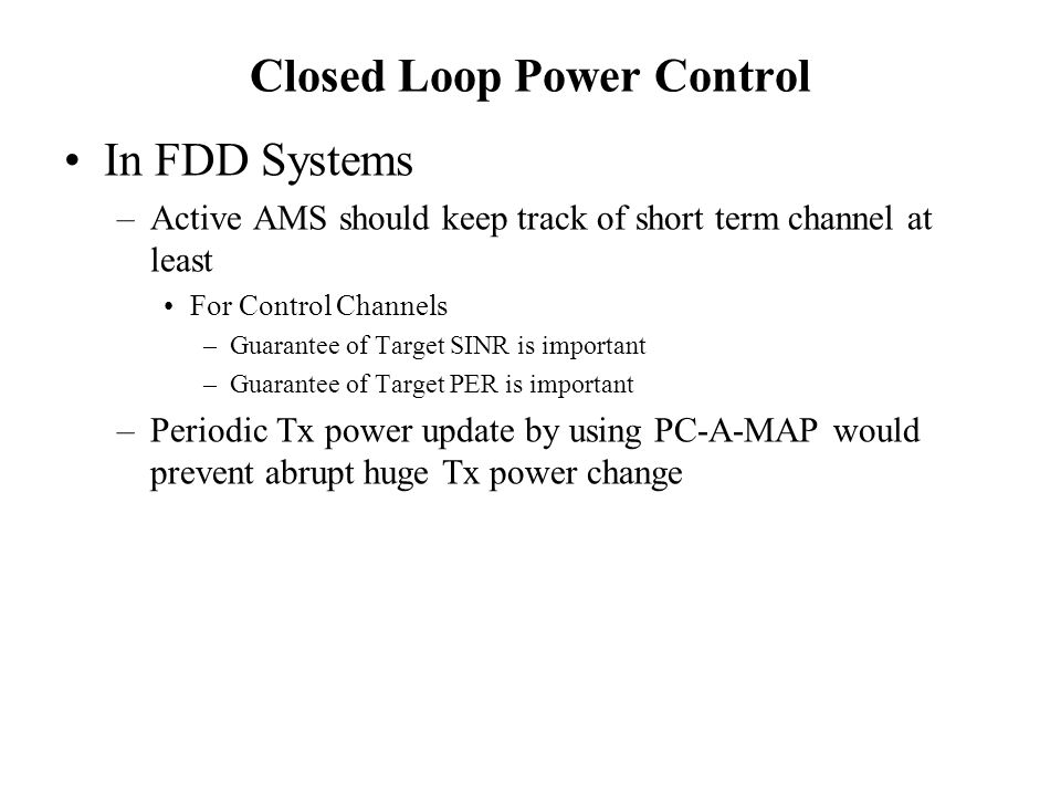 Closed Loop Power Control In FDD Systems –Active AMS should keep track of short term channel at least For Control Channels –Guarantee of Target SINR is important –Guarantee of Target PER is important –Periodic Tx power update by using PC-A-MAP would prevent abrupt huge Tx power change