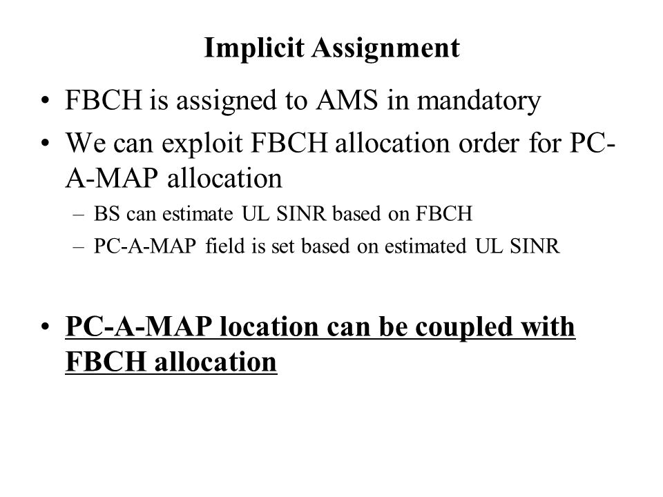 Implicit Assignment FBCH is assigned to AMS in mandatory We can exploit FBCH allocation order for PC- A-MAP allocation –BS can estimate UL SINR based on FBCH –PC-A-MAP field is set based on estimated UL SINR PC-A-MAP location can be coupled with FBCH allocation