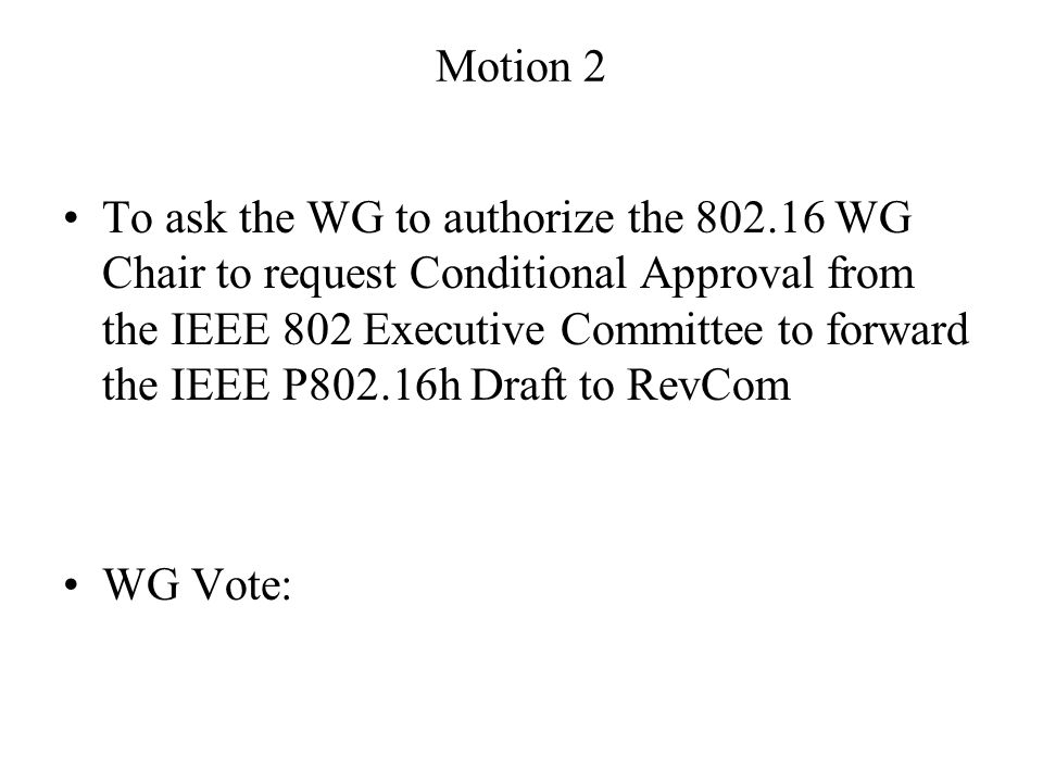 Motion 2 To ask the WG to authorize the 802.16 WG Chair to request Conditional Approval from the IEEE 802 Executive Committee to forward the IEEE P802.16h Draft to RevCom WG Vote: