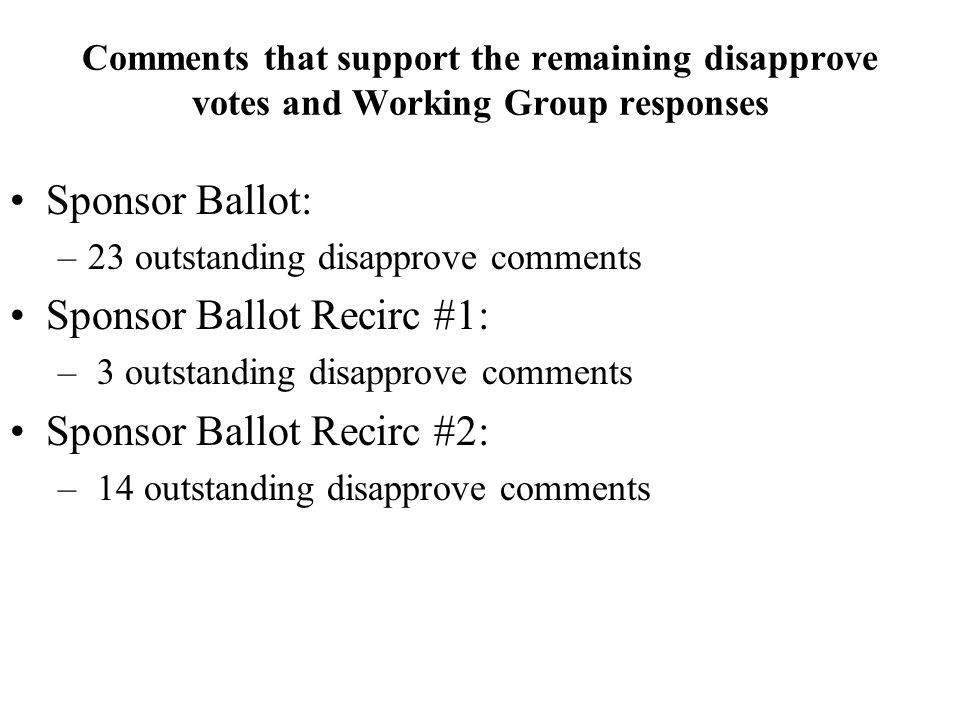 Comments that support the remaining disapprove votes and Working Group responses Sponsor Ballot: –23 outstanding disapprove comments Sponsor Ballot Recirc #1: – 3 outstanding disapprove comments Sponsor Ballot Recirc #2: – 14 outstanding disapprove comments