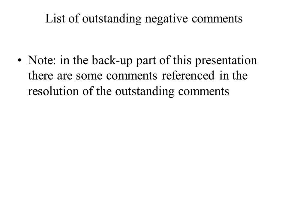 List of outstanding negative comments Note: in the back-up part of this presentation there are some comments referenced in the resolution of the outst