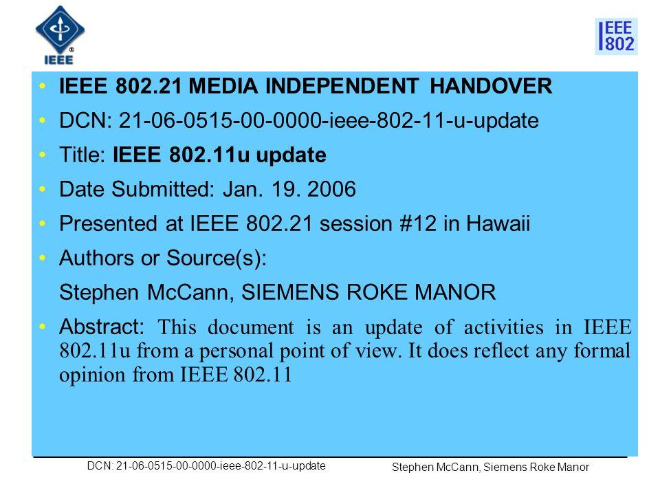 DCN: 21-06-0515-00-0000-ieee-802-11-u-update Stephen McCann, Siemens Roke Manor IEEE 802.21 presentation release statements This document has been prepared to assist the IEEE 802.21 Working Group.