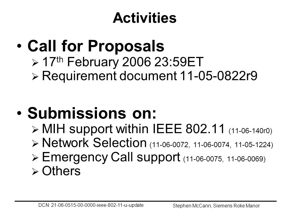 DCN: 21-06-0515-00-0000-ieee-802-11-u-update Stephen McCann, Siemens Roke Manor Activities Call for Proposals 17 th February 2006 23:59ET Requirement document 11-05-0822r9 Submissions on: MIH support within IEEE 802.11 (11-06-140r0) Network Selection (11-06-0072, 11-06-0074, 11-05-1224) Emergency Call support (11-06-0075, 11-06-0069) Others