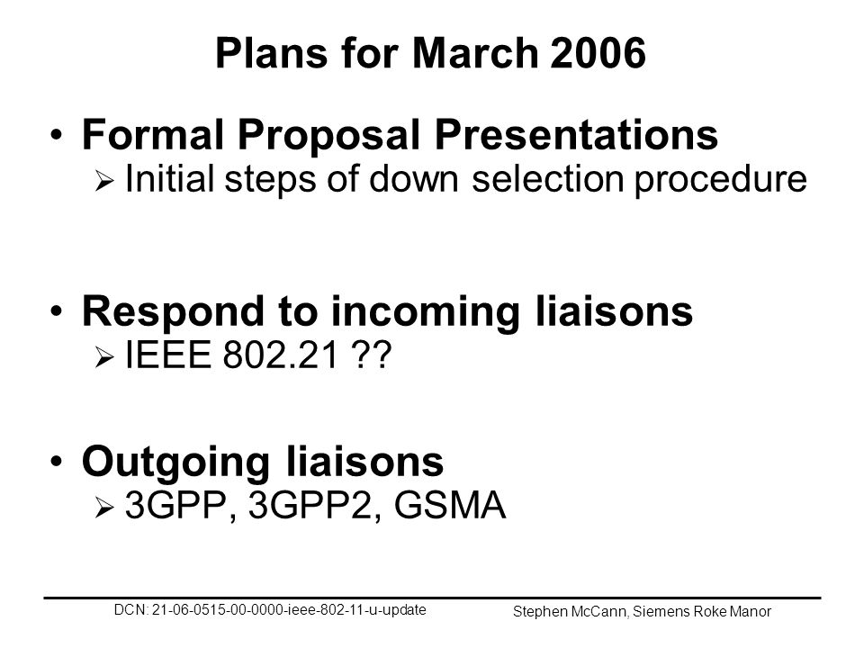 DCN: 21-06-0515-00-0000-ieee-802-11-u-update Stephen McCann, Siemens Roke Manor Plans for March 2006 Formal Proposal Presentations Initial steps of down selection procedure Respond to incoming liaisons IEEE 802.21 ?.