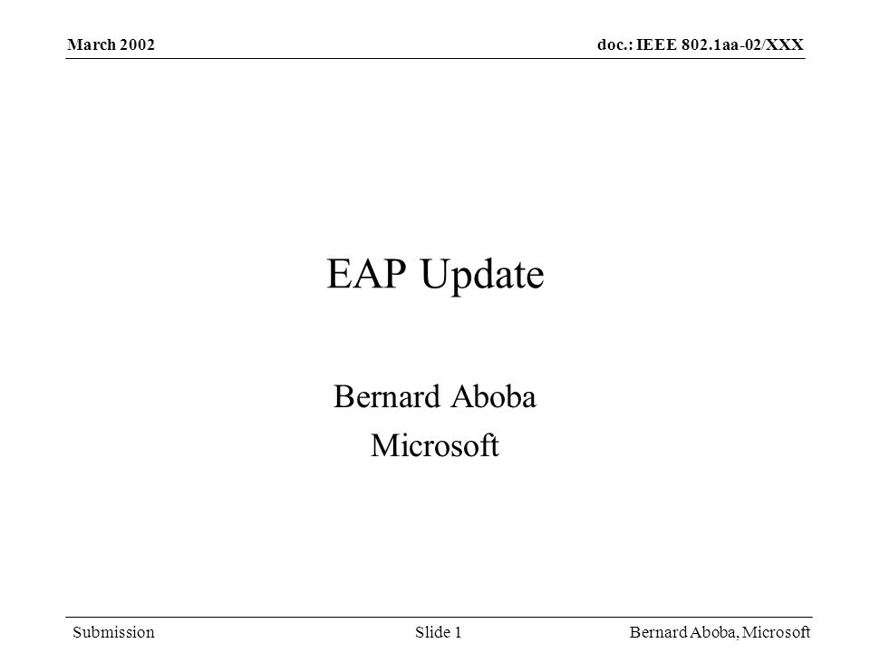 doc.: IEEE 802.1aa-02/XXX Submission March 2002 Bernard Aboba, MicrosoftSlide 1 EAP Update Bernard Aboba Microsoft