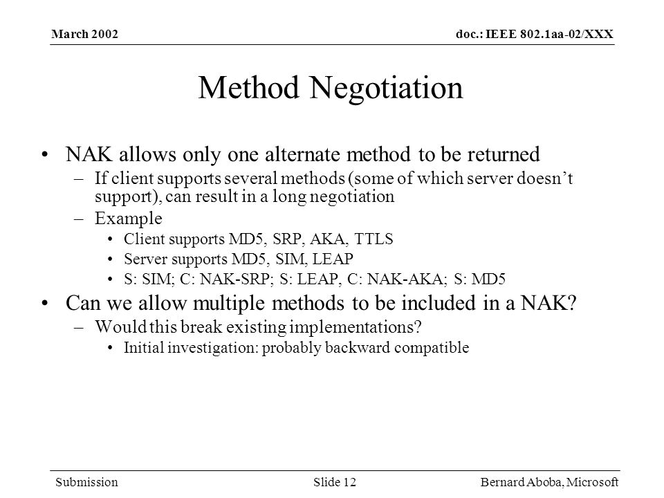 doc.: IEEE 802.1aa-02/XXX Submission March 2002 Bernard Aboba, MicrosoftSlide 12 Method Negotiation NAK allows only one alternate method to be returne