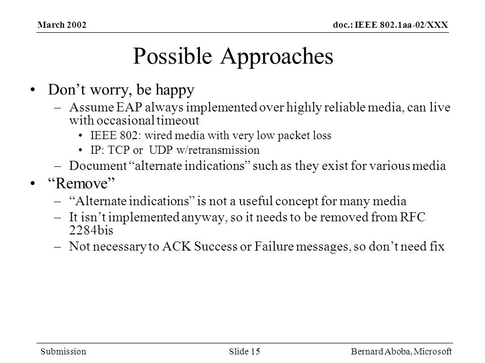 doc.: IEEE 802.1aa-02/XXX Submission March 2002 Bernard Aboba, MicrosoftSlide 15 Possible Approaches Dont worry, be happy –Assume EAP always implement