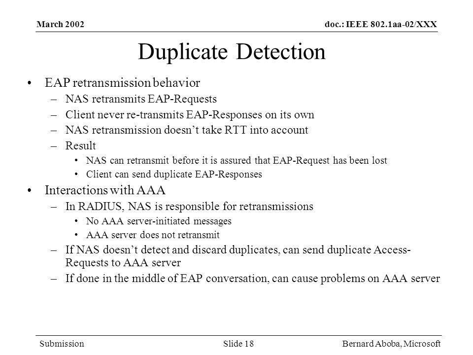 doc.: IEEE 802.1aa-02/XXX Submission March 2002 Bernard Aboba, MicrosoftSlide 18 Duplicate Detection EAP retransmission behavior –NAS retransmits EAP-