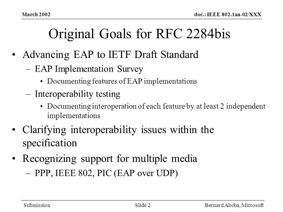 doc.: IEEE 802.1aa-02/XXX Submission March 2002 Bernard Aboba, MicrosoftSlide 2 Original Goals for RFC 2284bis Advancing EAP to IETF Draft Standard –E
