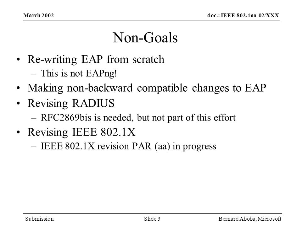 doc.: IEEE 802.1aa-02/XXX Submission March 2002 Bernard Aboba, MicrosoftSlide 3 Non-Goals Re-writing EAP from scratch –This is not EAPng! Making non-b