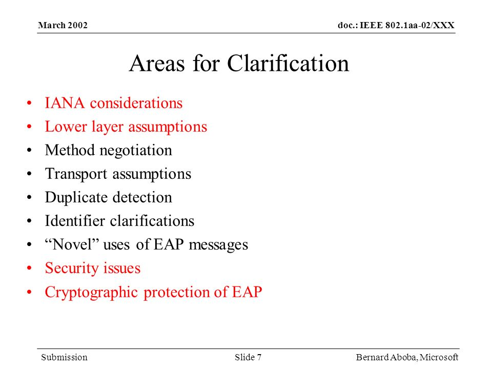 doc.: IEEE 802.1aa-02/XXX Submission March 2002 Bernard Aboba, MicrosoftSlide 7 Areas for Clarification IANA considerations Lower layer assumptions Method negotiation Transport assumptions Duplicate detection Identifier clarifications Novel uses of EAP messages Security issues Cryptographic protection of EAP