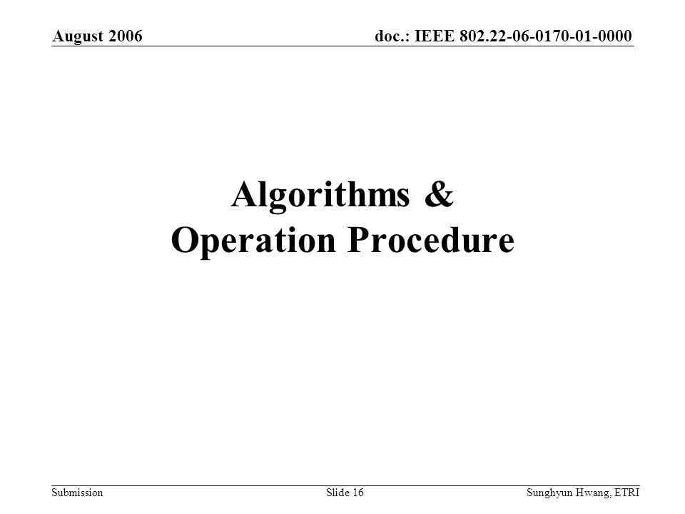 doc.: IEEE 802.22-06-0170-01-0000 Submission August 2006 Sunghyun Hwang, ETRISlide 16 Algorithms & Operation Procedure