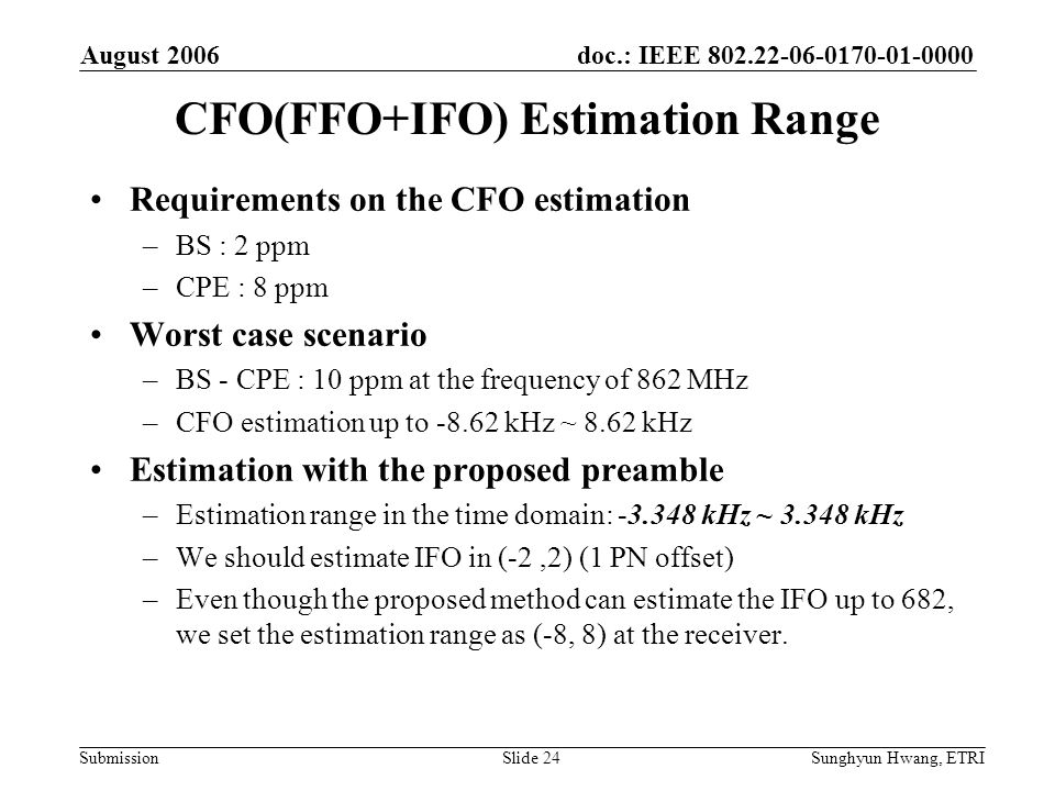 doc.: IEEE 802.22-06-0170-01-0000 Submission August 2006 Sunghyun Hwang, ETRISlide 24 CFO(FFO+IFO) Estimation Range Requirements on the CFO estimation