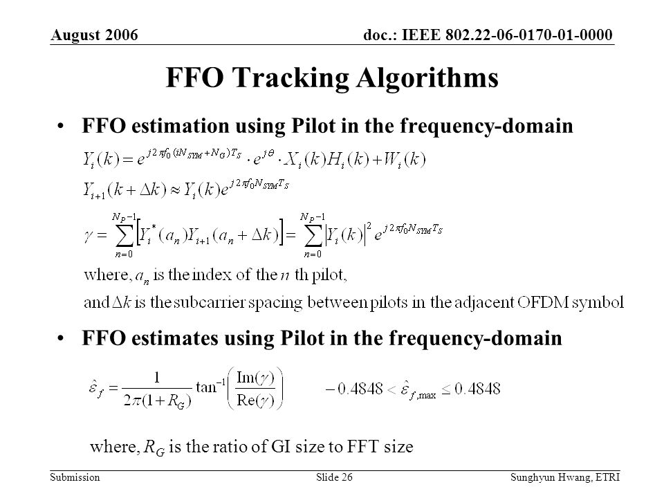 doc.: IEEE 802.22-06-0170-01-0000 Submission August 2006 Sunghyun Hwang, ETRISlide 26 FFO Tracking Algorithms FFO estimation using Pilot in the freque